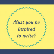 Must you be inspired to write?